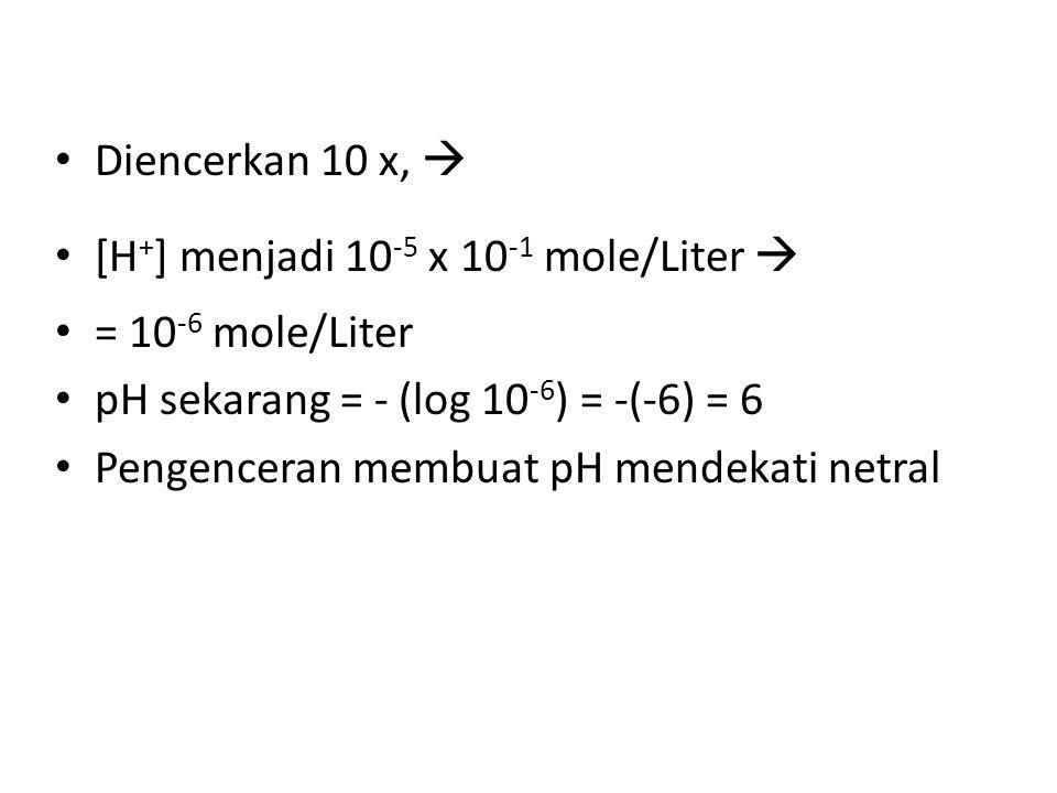 Diencerkan 10 x,  [H+] menjadi 10-5 x 10-1 mole/Liter  = 10-6 mole/Liter. pH sekarang = - (log 10-6) = -(-6) = 6.